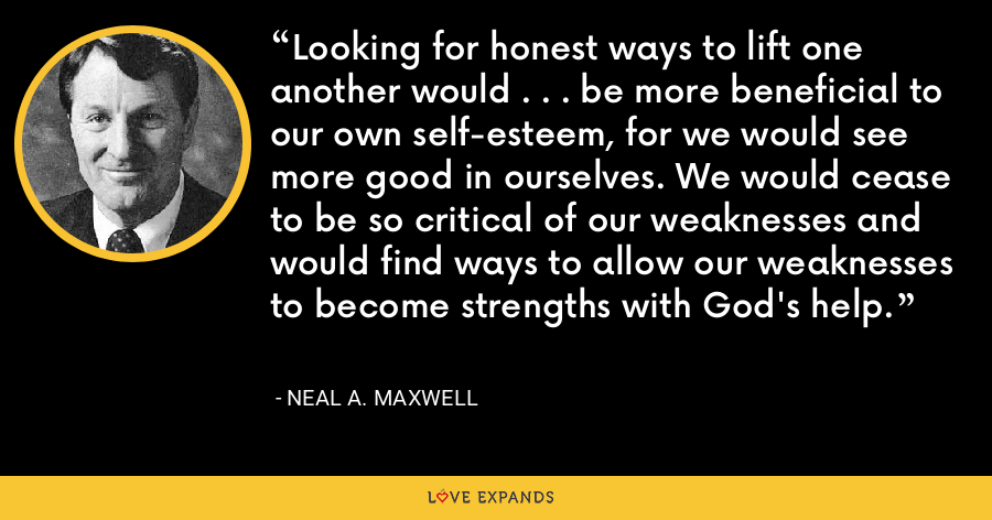 Looking for honest ways to lift one another would . . . be more beneficial to our own self-esteem, for we would see more good in ourselves. We would cease to be so critical of our weaknesses and would find ways to allow our weaknesses to become strengths with God's help. - Neal A. Maxwell