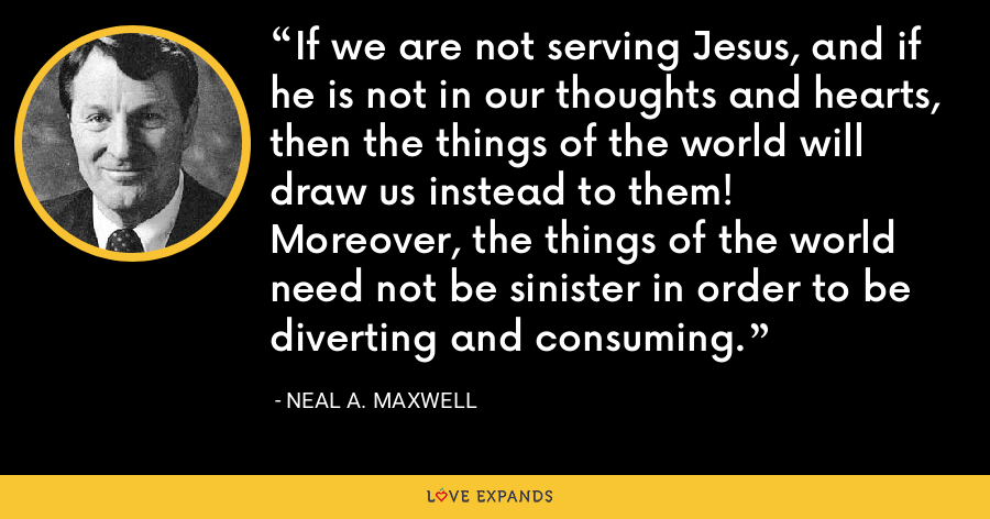 If we are not serving Jesus, and if he is not in our thoughts and hearts, then the things of the world will draw us instead to them!   Moreover, the things of the world need not be sinister in order to be diverting and consuming. - Neal A. Maxwell