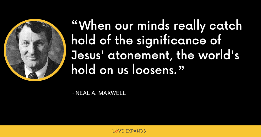 When our minds really catch hold of the significance of Jesus' atonement, the world's hold on us loosens. - Neal A. Maxwell