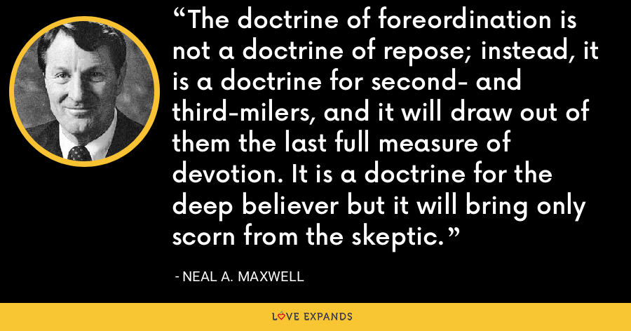 The doctrine of foreordination is not a doctrine of repose; instead, it is a doctrine for second- and third-milers, and it will draw out of them the last full measure of devotion. It is a doctrine for the deep believer but it will bring only scorn from the skeptic. - Neal A. Maxwell