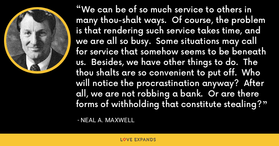 We can be of so much service to others in many thou-shalt ways.  Of course, the problem is that rendering such service takes time, and we are all so busy.  Some situations may call for service that somehow seems to be beneath us.  Besides, we have other things to do.  The thou shalts are so convenient to put off.  Who will notice the procrastination anyway?  After all, we are not robbing a bank.  Or are there forms of withholding that constitute stealing? - Neal A. Maxwell
