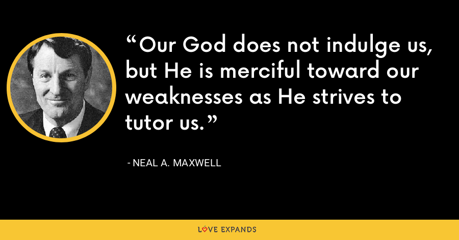 Our God does not indulge us, but He is merciful toward our weaknesses as He strives to tutor us. - Neal A. Maxwell