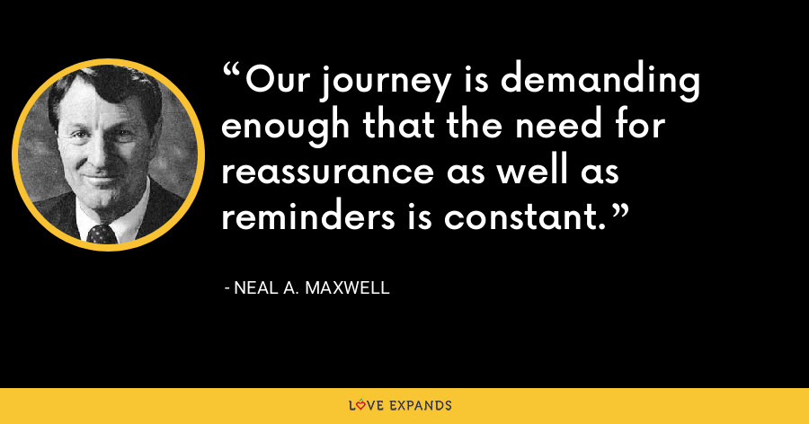 Our journey is demanding enough that the need for reassurance as well as reminders is constant. - Neal A. Maxwell