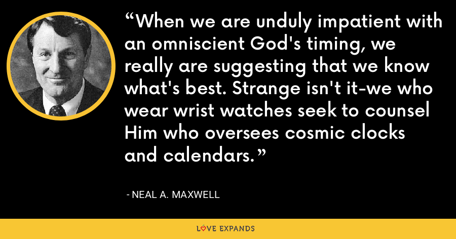 When we are unduly impatient with an omniscient God's timing, we really are suggesting that we know what's best. Strange isn't it-we who wear wrist watches seek to counsel Him who oversees cosmic clocks and calendars. - Neal A. Maxwell