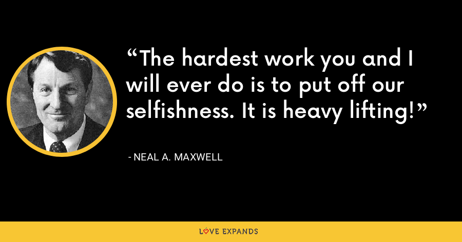 The hardest work you and I will ever do is to put off our selfishness. It is heavy lifting! - Neal A. Maxwell