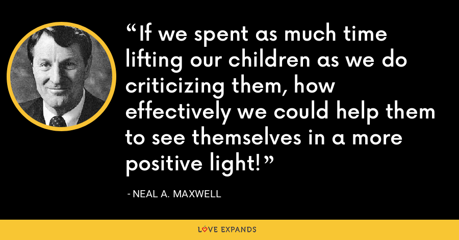 If we spent as much time lifting our children as we do criticizing them, how effectively we could help them to see themselves in a more positive light! - Neal A. Maxwell