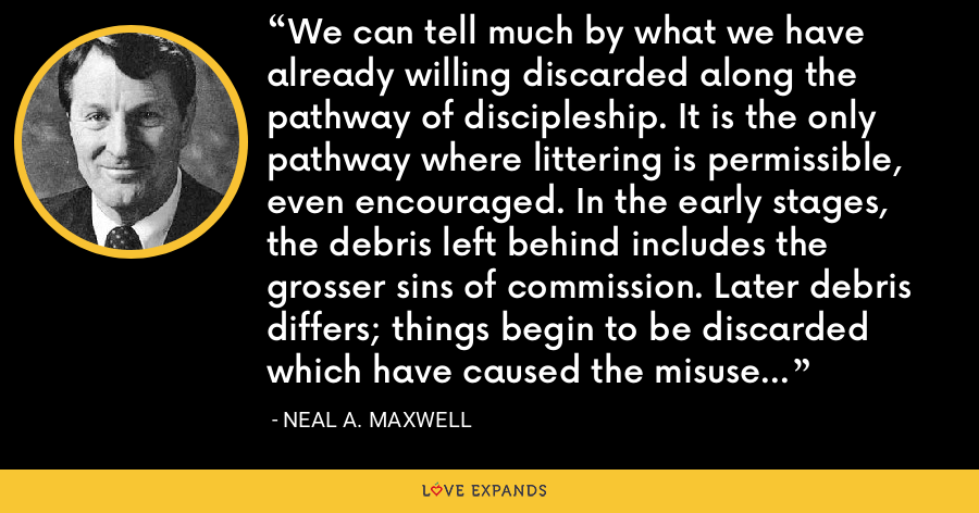 We can tell much by what we have already willing discarded along the pathway of discipleship. It is the only pathway where littering is permissible, even encouraged. In the early stages, the debris left behind includes the grosser sins of commission. Later debris differs; things begin to be discarded which have caused the misuse or underuse of our time and talent. - Neal A. Maxwell
