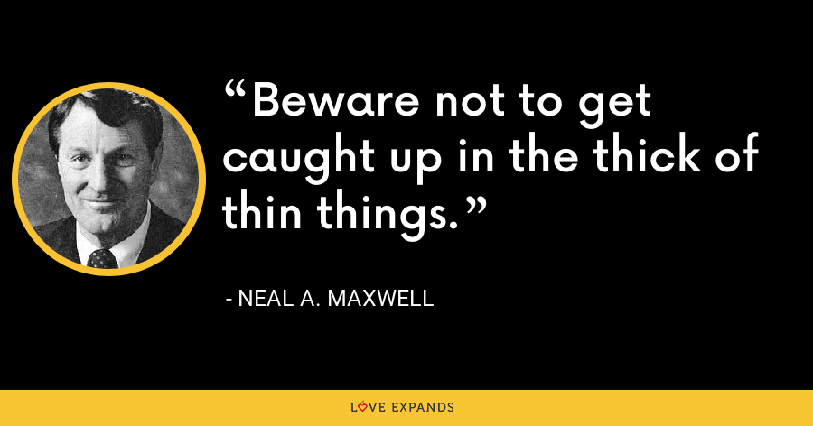 Beware not to get caught up in the thick of thin things. - Neal A. Maxwell