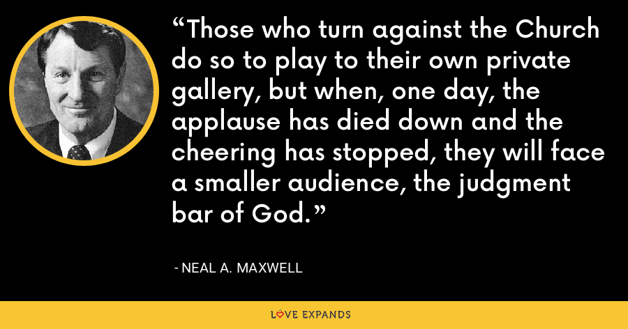 Those who turn against the Church do so to play to their own private gallery, but when, one day, the applause has died down and the cheering has stopped, they will face a smaller audience, the judgment bar of God. - Neal A. Maxwell