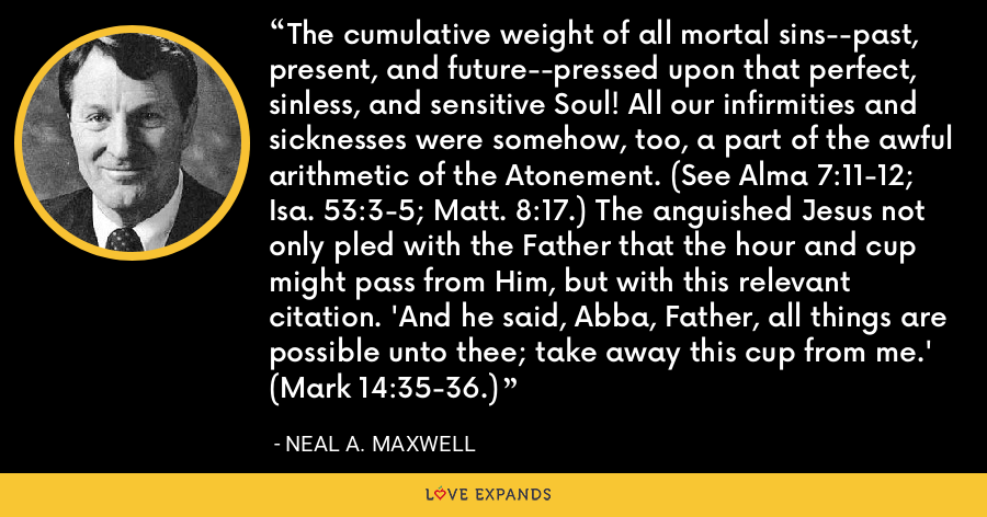 The cumulative weight of all mortal sins--past, present, and future--pressed upon that perfect, sinless, and sensitive Soul! All our infirmities and sicknesses were somehow, too, a part of the awful arithmetic of the Atonement. (See Alma 7:11-12; Isa. 53:3-5; Matt. 8:17.) The anguished Jesus not only pled with the Father that the hour and cup might pass from Him, but with this relevant citation. 'And he said, Abba, Father, all things are possible unto thee; take away this cup from me.' (Mark 14:35-36.) - Neal A. Maxwell
