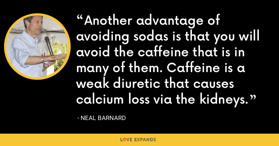Another advantage of avoiding sodas is that you will avoid the caffeine that is in many of them. Caffeine is a weak diuretic that causes calcium loss via the kidneys. - Neal Barnard
