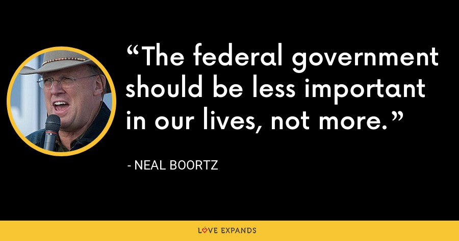The federal government should be less important in our lives, not more. - Neal Boortz