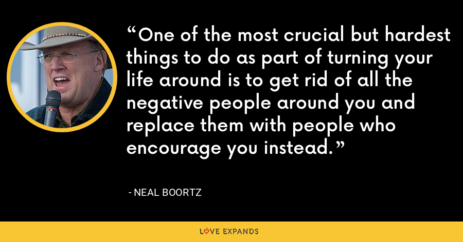 One of the most crucial but hardest things to do as part of turning your life around is to get rid of all the negative people around you and replace them with people who encourage you instead. - Neal Boortz