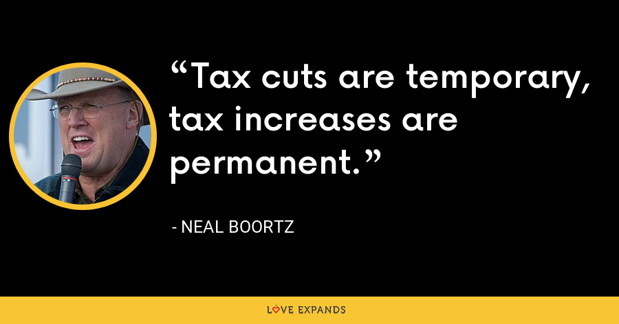 Tax cuts are temporary, tax increases are permanent. - Neal Boortz