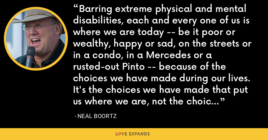 Barring extreme physical and mental disabilities, each and every one of us is where we are today -- be it poor or wealthy, happy or sad, on the streets or in a condo, in a Mercedes or a rusted-out Pinto -- because of the choices we have made during our lives. It's the choices we have made that put us where we are, not the choices others have made for us. - Neal Boortz