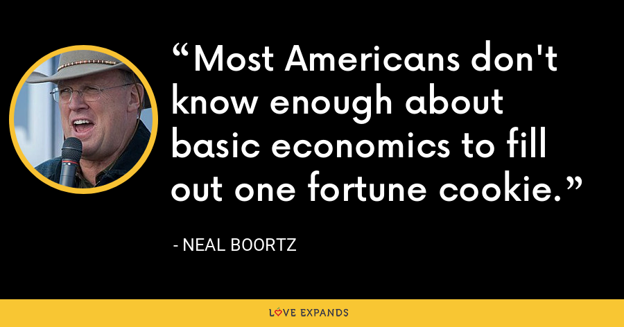 Most Americans don't know enough about basic economics to fill out one fortune cookie. - Neal Boortz