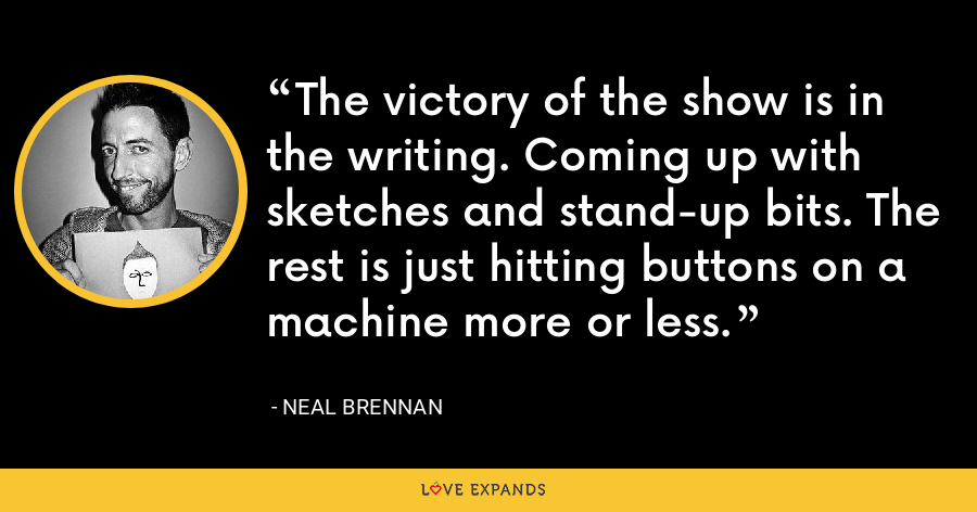 The victory of the show is in the writing. Coming up with sketches and stand-up bits. The rest is just hitting buttons on a machine more or less. - Neal Brennan