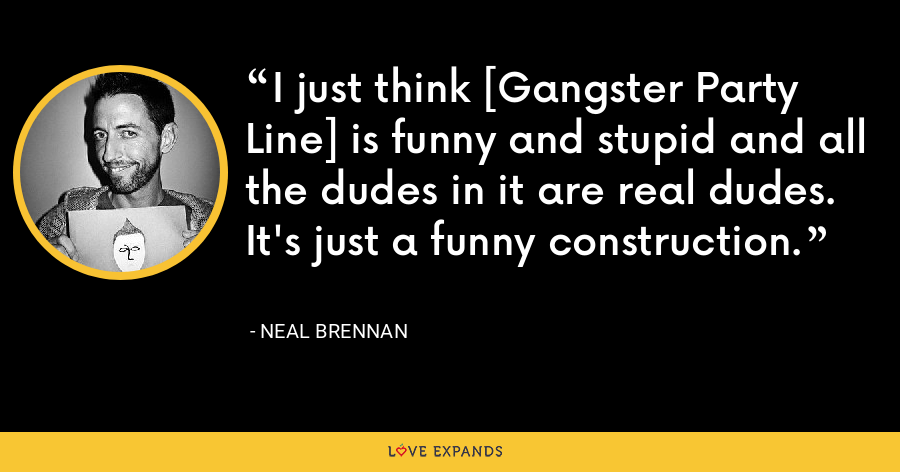 I just think [Gangster Party Line] is funny and stupid and all the dudes in it are real dudes. It's just a funny construction. - Neal Brennan