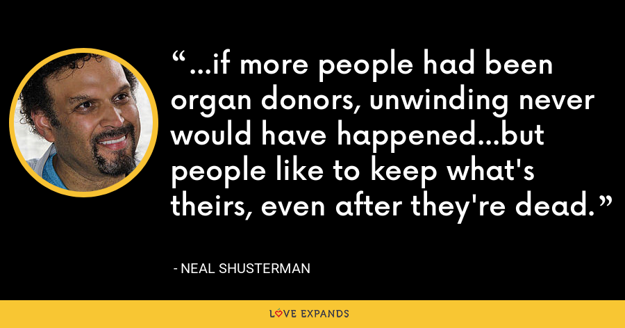 ...if more people had been organ donors, unwinding never would have happened...but people like to keep what's theirs, even after they're dead. - Neal Shusterman