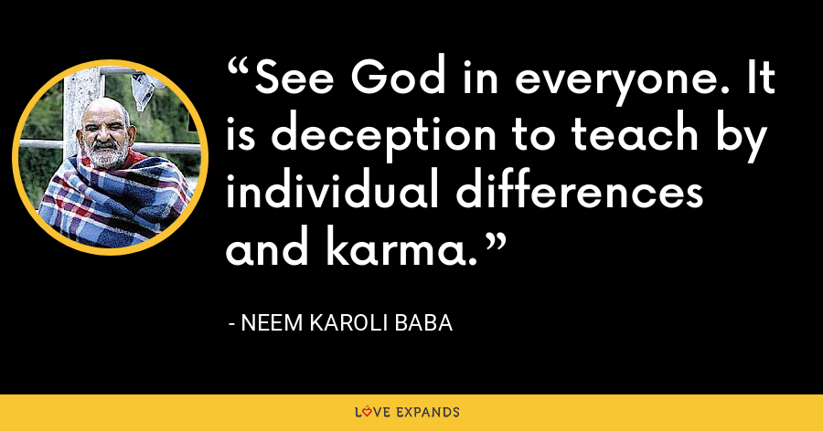 See God in everyone. It is deception to teach by individual differences and karma. - Neem Karoli Baba