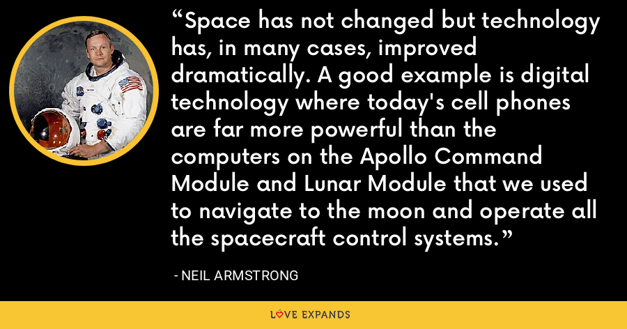 Space has not changed but technology has, in many cases, improved dramatically. A good example is digital technology where today's cell phones are far more powerful than the computers on the Apollo Command Module and Lunar Module that we used to navigate to the moon and operate all the spacecraft control systems. - Neil Armstrong
