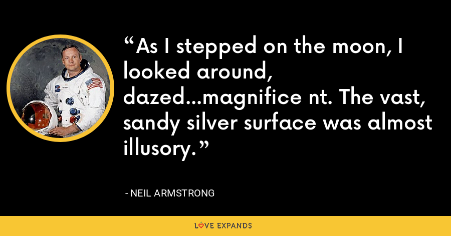 As I stepped on the moon, I looked around, dazed...magnifice nt. The vast, sandy silver surface was almost illusory. - Neil Armstrong