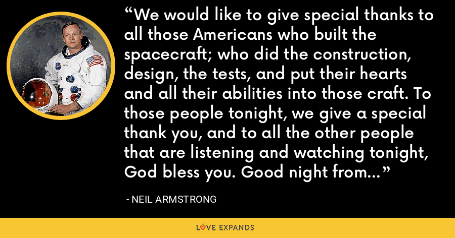 We would like to give special thanks to all those Americans who built the spacecraft; who did the construction, design, the tests, and put their hearts and all their abilities into those craft. To those people tonight, we give a special thank you, and to all the other people that are listening and watching tonight, God bless you. Good night from Apollo 11. - Neil Armstrong