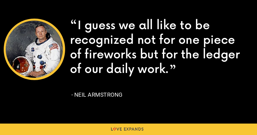 I guess we all like to be recognized not for one piece of fireworks but for the ledger of our daily work. - Neil Armstrong