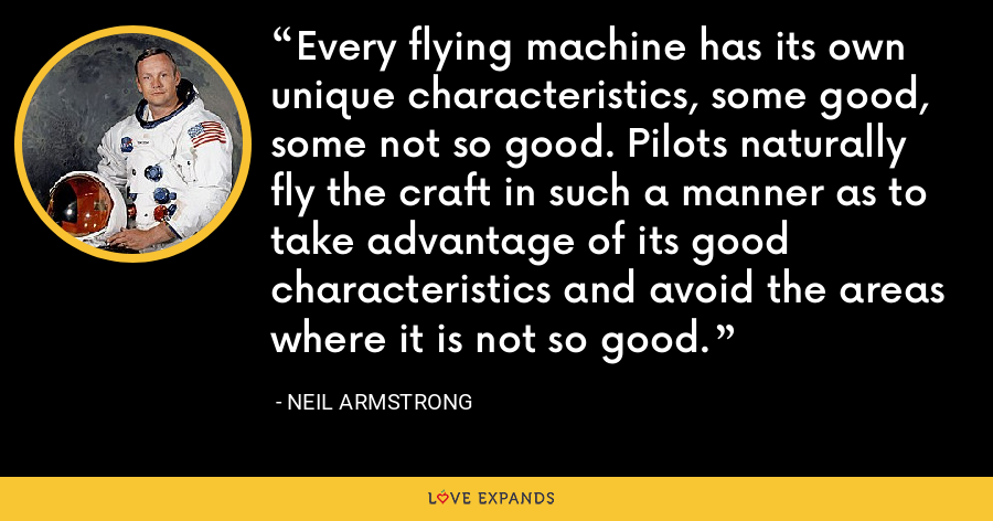 Every flying machine has its own unique characteristics, some good, some not so good. Pilots naturally fly the craft in such a manner as to take advantage of its good characteristics and avoid the areas where it is not so good. - Neil Armstrong