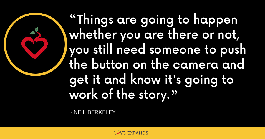 Things are going to happen whether you are there or not, you still need someone to push the button on the camera and get it and know it's going to work of the story. - Neil Berkeley
