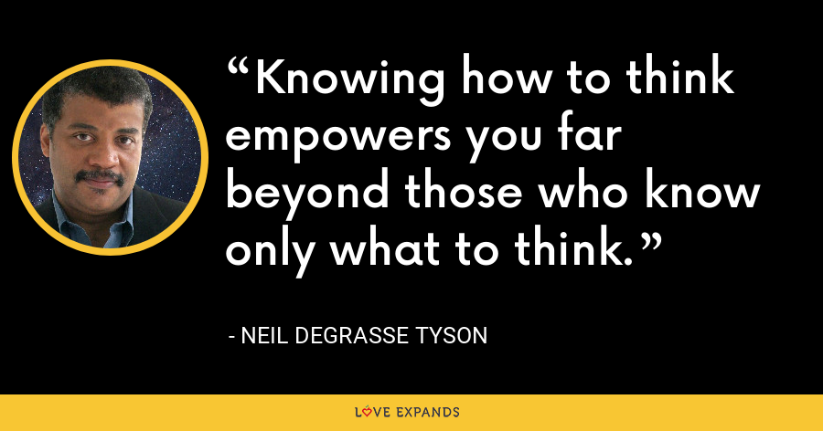 Knowing how to think empowers you far beyond those who know only what to think. - Neil deGrasse Tyson