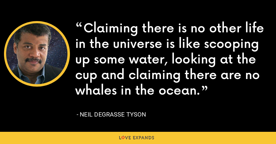 Claiming there is no other life in the universe is like scooping up some water, looking at the cup and claiming there are no whales in the ocean. - Neil deGrasse Tyson
