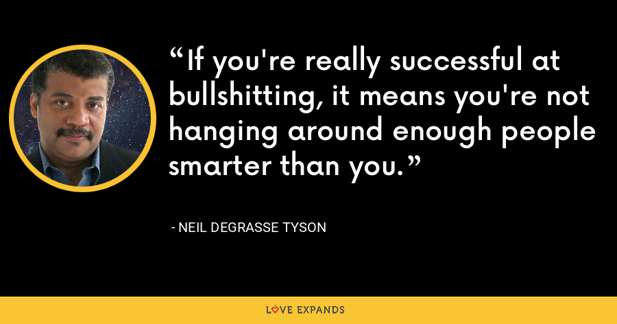 If you're really successful at bullshitting, it means you're not hanging around enough people smarter than you. - Neil deGrasse Tyson