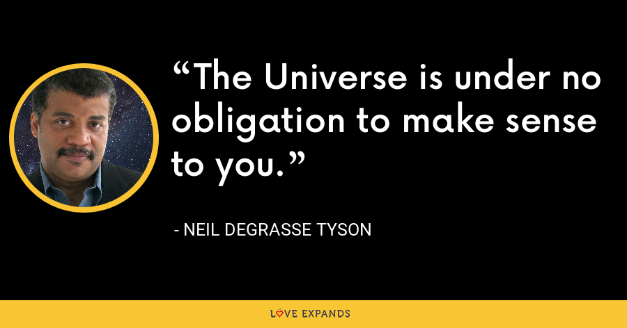 The Universe is under no obligation to make sense to you. - Neil deGrasse Tyson
