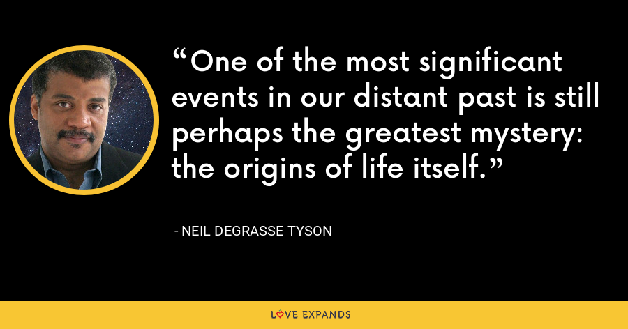 One of the most significant events in our distant past is still perhaps the greatest mystery: the origins of life itself. - Neil deGrasse Tyson