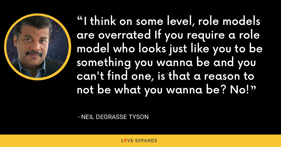 I think on some level, role models are overrated If you require a role model who looks just like you to be something you wanna be and you can't find one, is that a reason to not be what you wanna be? No! - Neil deGrasse Tyson