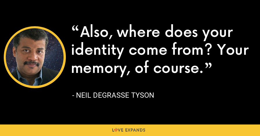 Also, where does your identity come from? Your memory, of course. - Neil deGrasse Tyson