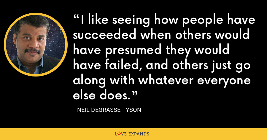 I like seeing how people have succeeded when others would have presumed they would have failed, and others just go along with whatever everyone else does. - Neil deGrasse Tyson