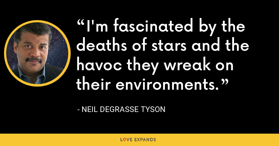 I'm fascinated by the deaths of stars and the havoc they wreak on their environments. - Neil deGrasse Tyson