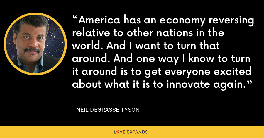 America has an economy reversing relative to other nations in the world. And I want to turn that around. And one way I know to turn it around is to get everyone excited about what it is to innovate again. - Neil deGrasse Tyson
