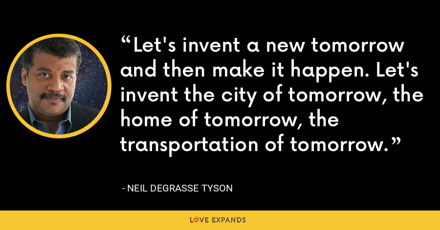 Let's invent a new tomorrow and then make it happen. Let's invent the city of tomorrow, the home of tomorrow, the transportation of tomorrow. - Neil deGrasse Tyson