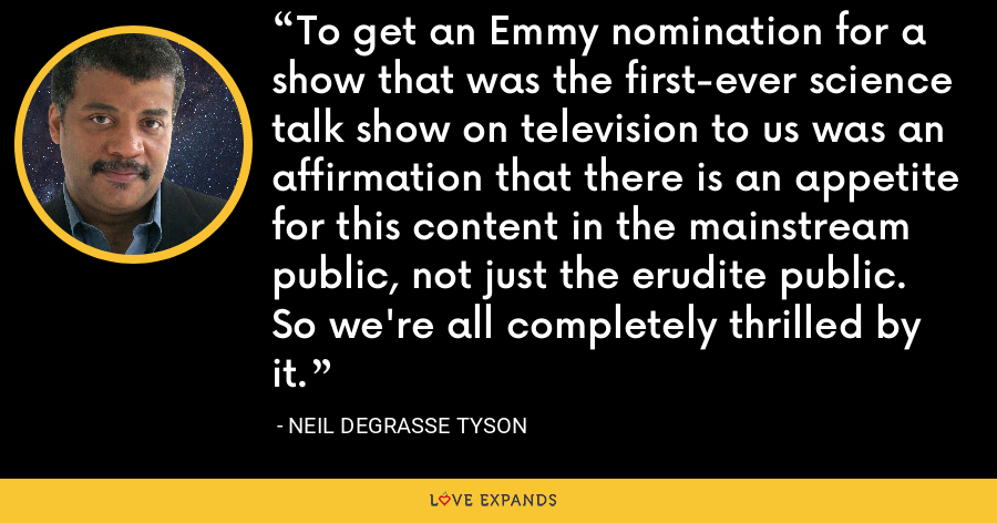 To get an Emmy nomination for a show that was the first-ever science talk show on television to us was an affirmation that there is an appetite for this content in the mainstream public, not just the erudite public. So we're all completely thrilled by it. - Neil deGrasse Tyson