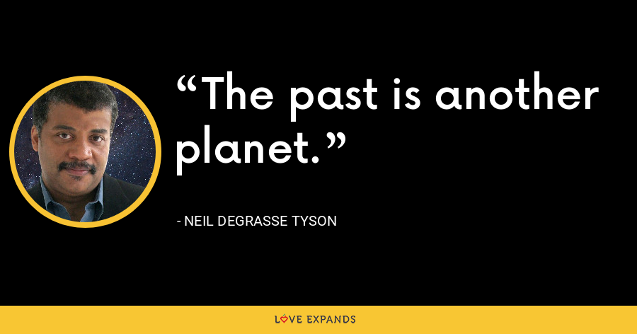 The past is another planet. - Neil deGrasse Tyson