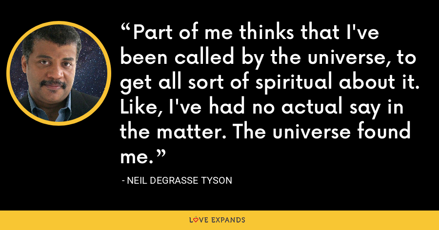 Part of me thinks that I've been called by the universe, to get all sort of spiritual about it. Like, I've had no actual say in the matter. The universe found me. - Neil deGrasse Tyson