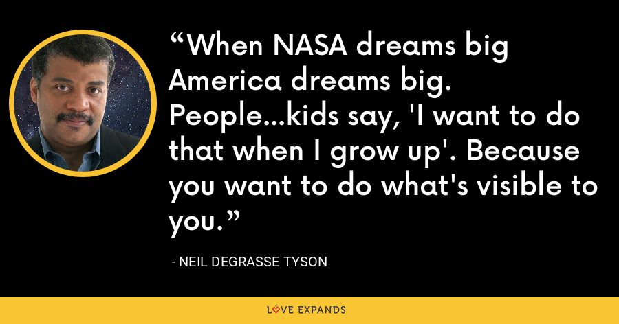 When NASA dreams big America dreams big. People...kids say, 'I want to do that when I grow up'. Because you want to do what's visible to you. - Neil deGrasse Tyson