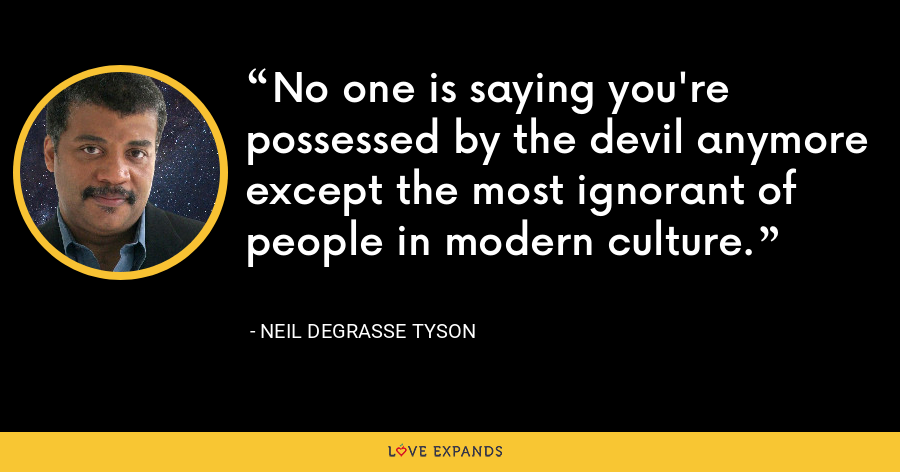 No one is saying you're possessed by the devil anymore except the most ignorant of people in modern culture. - Neil deGrasse Tyson
