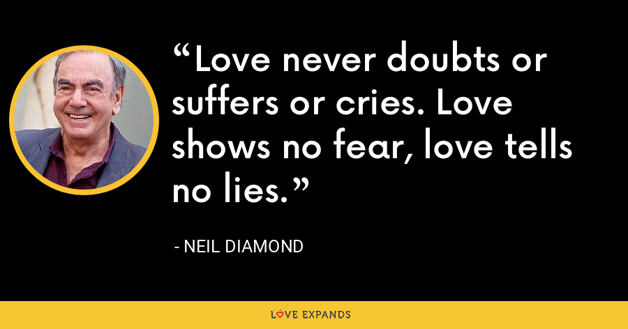 Love never doubts or suffers or cries. Love shows no fear, love tells no lies. - Neil Diamond