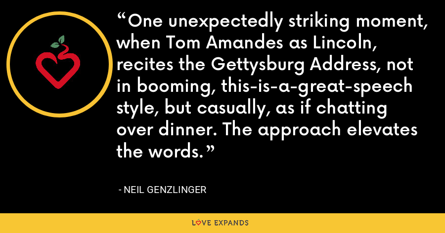 One unexpectedly striking moment, when Tom Amandes as Lincoln, recites the Gettysburg Address, not in booming, this-is-a-great-speech style, but casually, as if chatting over dinner. The approach elevates the words. - Neil Genzlinger