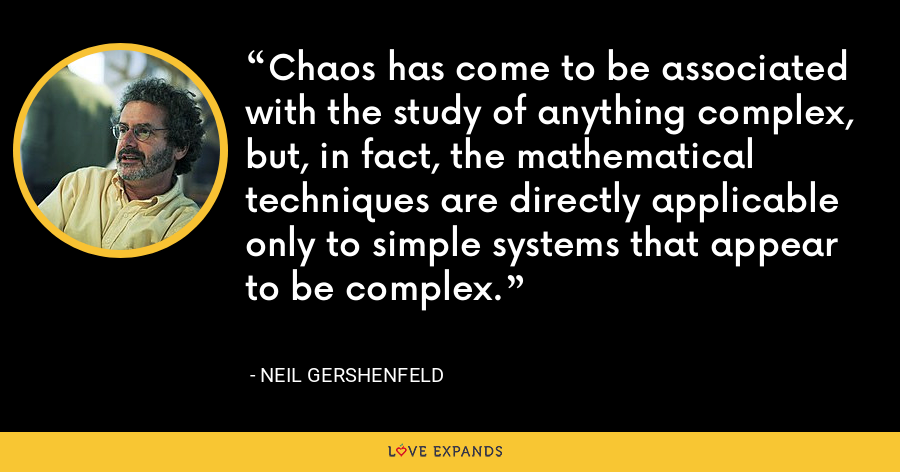 Chaos has come to be associated with the study of anything complex, but, in fact, the mathematical techniques are directly applicable only to simple systems that appear to be complex. - Neil Gershenfeld