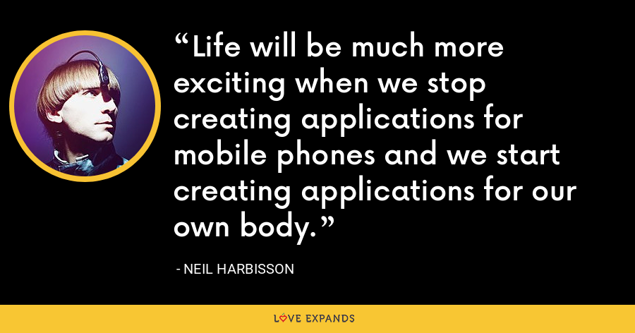Life will be much more exciting when we stop creating applications for mobile phones and we start creating applications for our own body. - Neil Harbisson